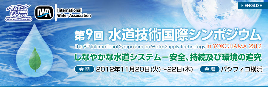 The 9th International Symposium on Water Supply Technology in Yokohama 2012 Resilient Water Supply System-Pursuing Safety,Sustainability and Environmental Friendliness Date/November20(Tue) -22(Thu),2012 Venue/PACIFICO YOKOHAMA, Yokohama, Japan